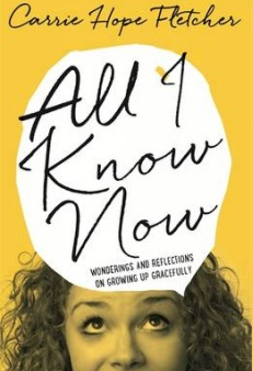 All I Know Now: Wonderings and Reflections on Growing Up Gracefully – Carrie Hope Fletcher
