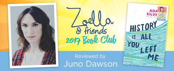 Zoella & Friends 2017 Book Club: Juno Dawson Reviews History is All You Left Me by Adam Silvera