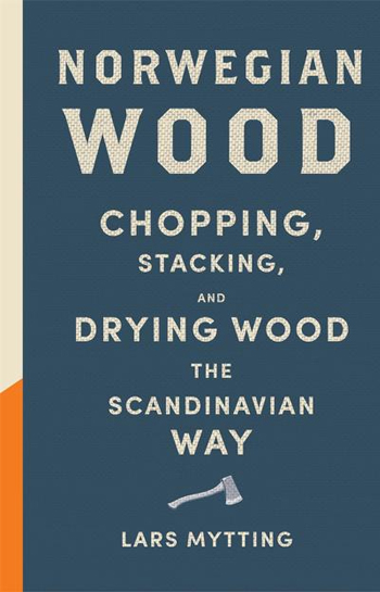 Norwegian Wood: Chopping, Stacking and Drying Wood the Scandinavian Way - Lars Mytting
